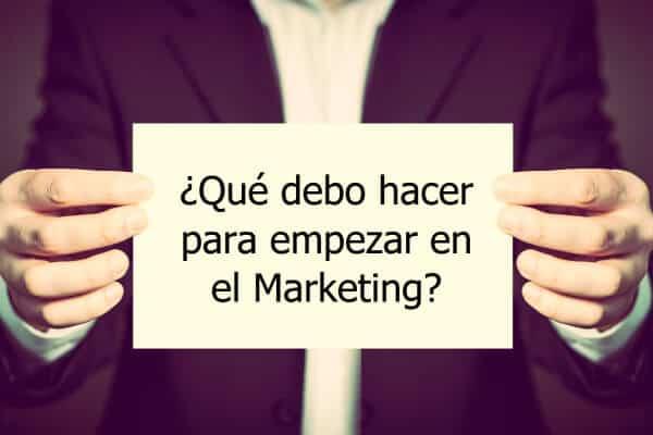 que debo hacer para empezar en el marketing